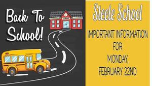 STEELE SCHOOL -IMPORTANT INFORMATION FOR MONDAY, FEBRUARY 22ND